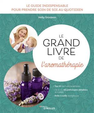 Le grand livre de l'aromathérapie : le guide indispensable pour prendre soin de soi au quotidien