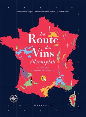 La route des vins s'il vous plaît : l'atlas des vignobles de France : 16 grandes régions, 85 cartes, 2.600 ans d'histoire