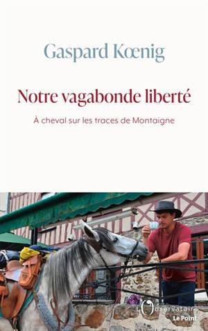 Notre vagabonde liberté : à cheval sur les traces de Montaigne