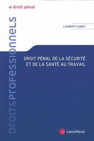Droit pénal de la sécurité et de la santé au travail : théorie juridique et pratique judiciaire
