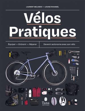 Vélos pratiques : équiper, entretenir, réparer, devenir autonome avec son vélo