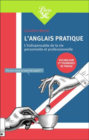 L'anglais pratique : l'indispensable de la vie personnelle et professionnelle : vocabulaire et tournures de phrase