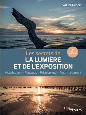 Les secrets de la lumière et de l'exposition : visualisation, réglages, prise de vue, post-traitement