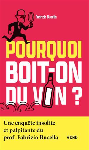 Pourquoi boit-on du vin ? : une enquête insolite et palpitante du prof. Fabrizio Bucella