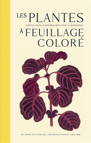 Les plantes à feuillage coloré : histoire, description, culture, emploi des espèces les plus remarquables pour la décoration des parcs, jardins, serres, appartements