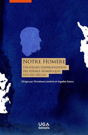 Notre Homère : stratégies d'appropriation des poèmes homériques (France, XVIe-XXIe siècles)
