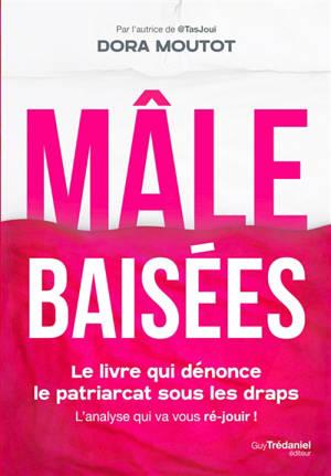Mâle baisées : le livre qui dénonce le patriarcat sous les draps : l'analyse qui va vous ré-jouir !