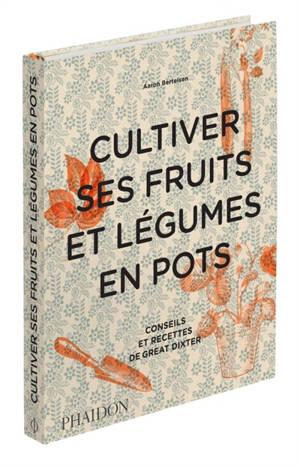 Cultiver ses fruits et légumes en pots : conseils et recettes de Great Dixter