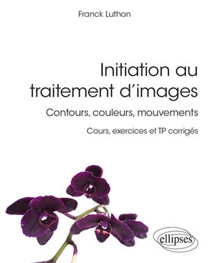 Initiation au traitement d'images : contours, couleurs, mouvements : cours, exercices et TP corrigés