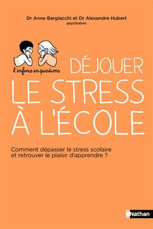 Déjouer le stress à l'école : comment dépasser le stress scolaire et retrouver le plaisir d'apprendre ?