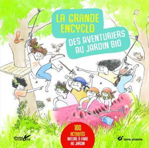 La grande encyclo des aventuriers au jardin bio : 100 activités nature à faire au jardin