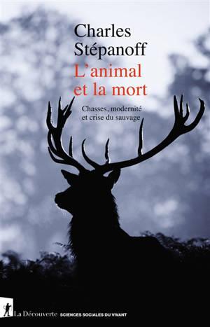 L'animal et la mort : chasses, modernité et crise du sauvage