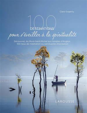 100 destinations pour s'éveiller à la spiritualité : découvrez, du Mont-Saint-Michel aux temples d'Angkor, 100 lieux de méditation ou sanctuaires d'exception