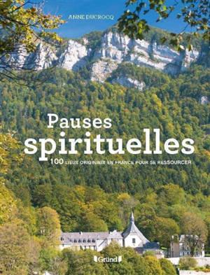 Pauses spirituelles : 100 lieux originaux en France pour se ressourcer