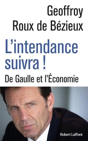 L'intendance suivra ! : De Gaulle et l'économie