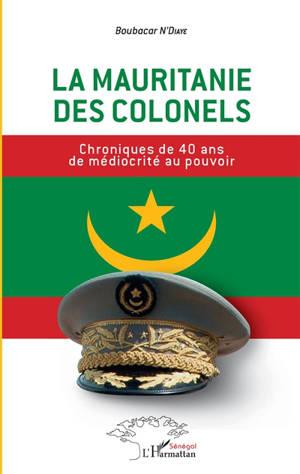 La Mauritanie des colonels : chroniques de 40 ans de médiocrité au pouvoir