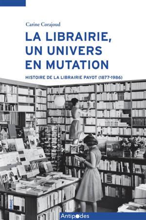 La librairie, un univers en mutation : histoire de la librairie Payot (1877-1986)