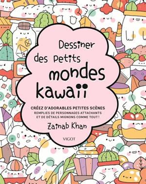 Dessiner des petits mondes kawaii : créez d'adorables scènes remplies de personnages attachants et de détails mignons comme tout !