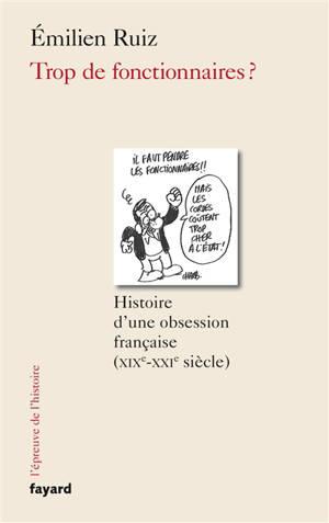 Trop de fonctionnaires ? : histoire d'une obsession française, XIXe-XXIe siècle