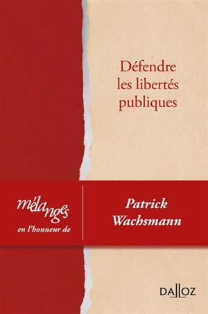 Défendre les libertés publiques : mélanges en l'honneur de Patrick Wachsmann