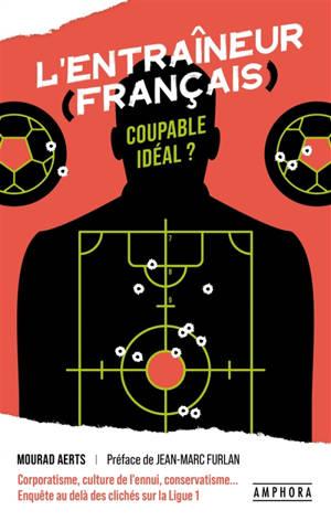 L'entraîneur (français), coupable idéal ? : corporatisme, culture de l'ennui, conservatisme... : enquête au delà des clichés sur la Ligue 1