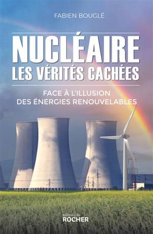 Nucléaire : les vérités cachées : face à l'illusion des énergies renouvelables