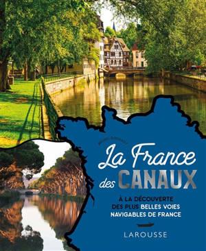 La France des canaux : à la découverte des plus belles voies navigables de France