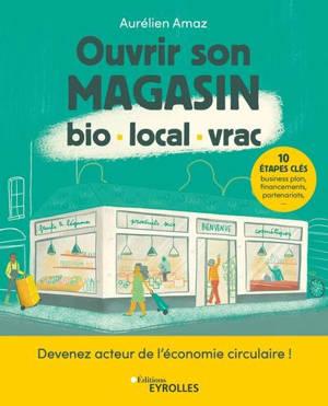 Ouvrir son magasin bio, local, vrac : devenez acteur de l'économie circulaire ! : 10 étapes clés