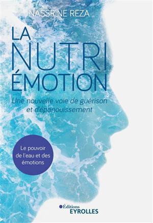 La nutri-émotion : une nouvelle voie de guérison et d'épanouissement : le pouvoir de l'eau et des émotions