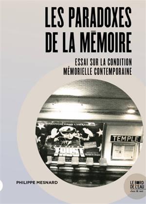 Les paradoxes de la mémoire : essai sur la condition mémorielle contemporaine