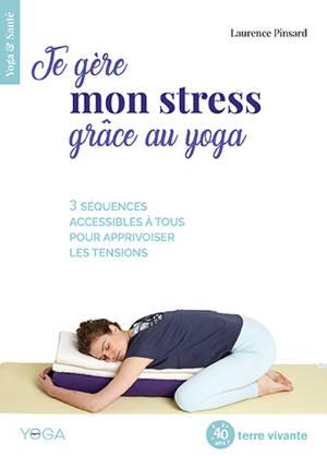 Je gère mon stress grâce au yoga : 3 séquences accessibles à tous pour apprivoiser les tensions