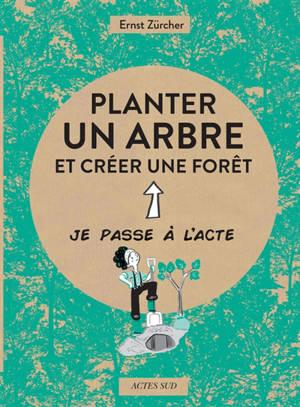 Planter un arbre : et créer une forêt