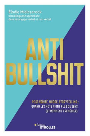 Anti bullshit : post-vérité, nudge, storytelling : quand les mots n'ont plus de sens (et comment y remédier)