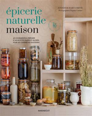 Epicerie naturelle maison : 40 condiments à préparer et 40 recettes salées et sucrées pour les cuisiner au quotidien