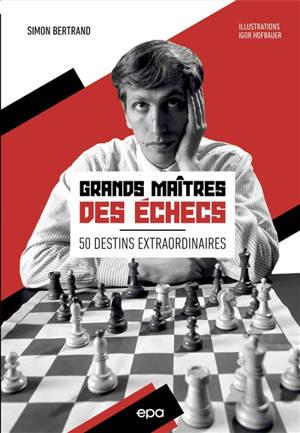 Grands maîtres des échecs : 50 destins extraordinaires
