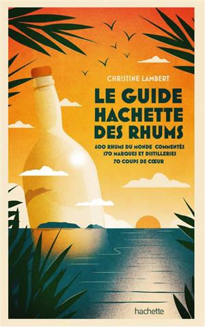 Le guide Hachette des rhums 2022 : 550 rhums du monde commentés, 150 marques et distilleries, 80 coups de coeur