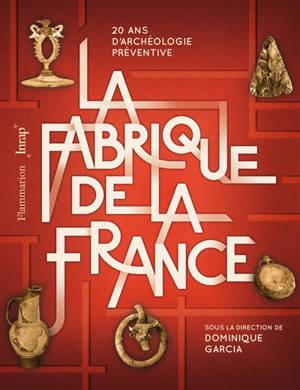 La fabrique de la France : 20 ans d'archéologie préventive