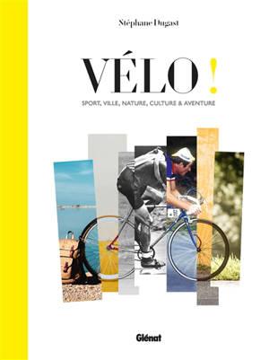 Vélo ! : sport, ville, culture et aventure