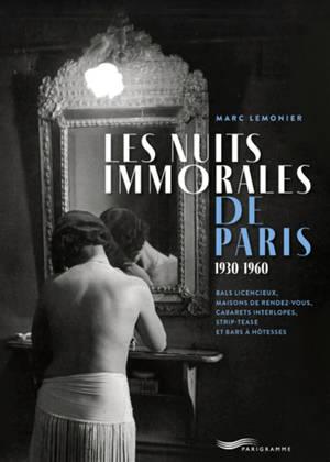 Les nuits immorales de Paris : 1930-1960 : bals licencieux, maisons de rendez-vous, cabarets interlopes, strip-tease et bars à hôtesses