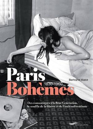 Paris bohèmes : 1830-1960 : des romantiques à la Beat generation, le souffle de la liberté et de l'anticonformisme