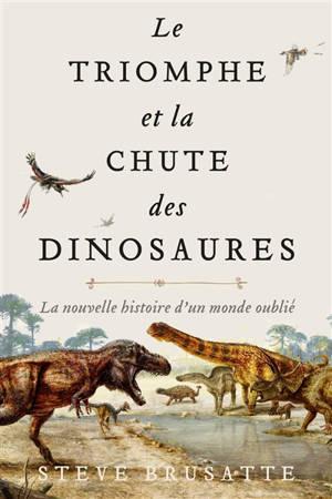 Le triomphe et la chute des dinosaures : la nouvelle histoire d'un monde oublié