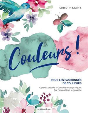 Couleurs ! : pour les passionnés de couleurs : conseils créatifs & connaissances pratiques sur l'aquarelle et la gouache