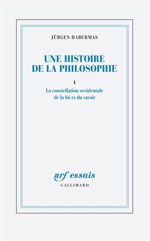 Une histoire de la philosophie. Volume 1, La constellation occidentale de la foi et du savoir