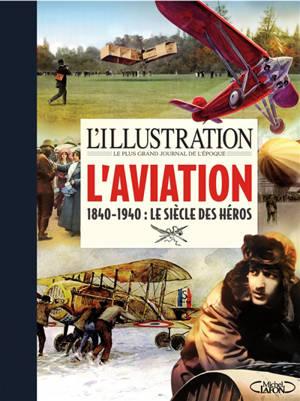 L'Illustration, le plus grand journal de l'époque : l'aviation, 1840-1940 : le siècle des héros
