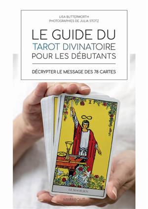 Le guide du tarot divinatoire pour les débutants : décrypter le message des 78 cartes