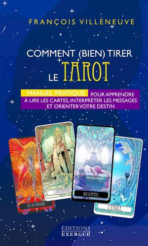 Comment (bien) tirer le tarot : manuel pratique pour apprendre à lire les cartes, interpréter les messages et orienter votre destin