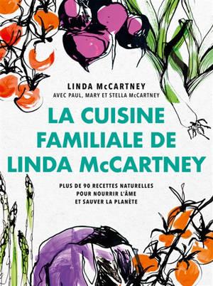 La cuisine familiale de Linda McCartney : plus de 90 recettes naturelles pour nourir l'âme et sauver la planète