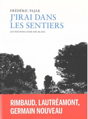 J'irai dans les sentiers : Arthur Rimbaud, Lautréamont et Germain Nouveau