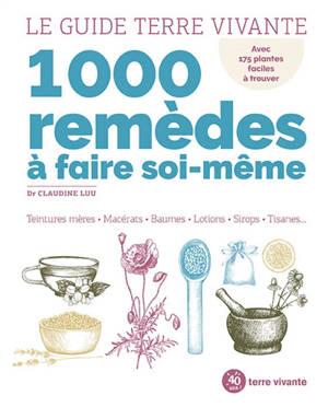 1.000 remèdes à faire soi-même : teintures mères, macérats, baumes, lotions, sirops, tisanes...