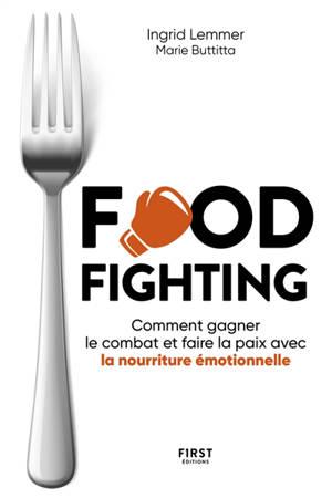 Food fighting : comment gagner le combat et faire la paix avec la nourriture émotionnelle